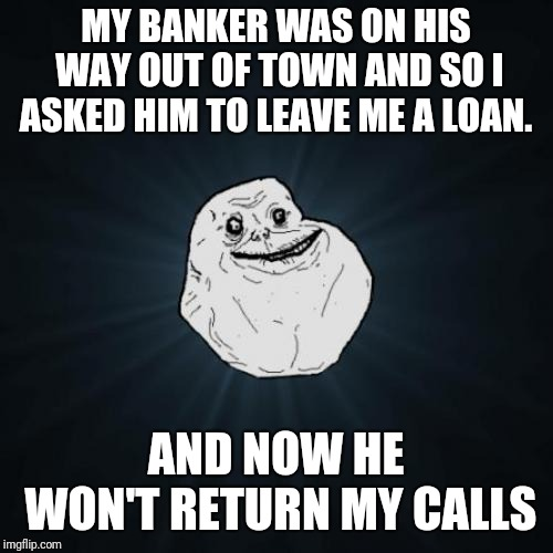 Forever Alone Meme | MY BANKER WAS ON HIS WAY OUT OF TOWN AND SO I ASKED HIM TO LEAVE ME A LOAN. AND NOW HE WON'T RETURN MY CALLS | image tagged in memes,forever alone | made w/ Imgflip meme maker