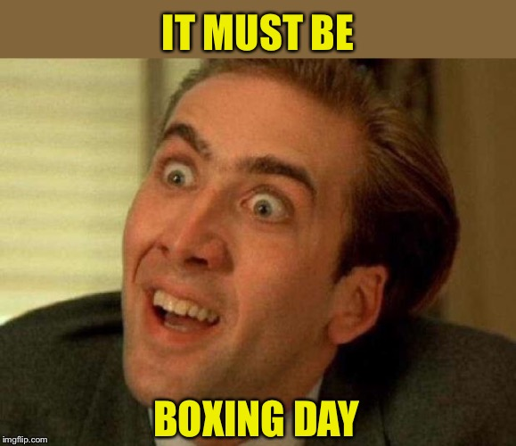Nicolas cage | IT MUST BE BOXING DAY | image tagged in nicolas cage | made w/ Imgflip meme maker