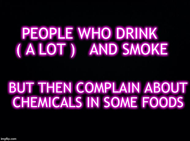 Dude! Seriously? | PEOPLE WHO DRINK  ( A LOT )   AND SMOKE BUT THEN COMPLAIN ABOUT CHEMICALS IN SOME FOODS | image tagged in youre killing your self,think about it | made w/ Imgflip meme maker
