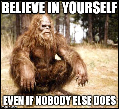 Haven't heard much about Bigfoot lately. I hope he is alright. |  BELIEVE IN YOURSELF; EVEN IF NOBODY ELSE DOES | image tagged in bigfoot,sasquatch | made w/ Imgflip meme maker