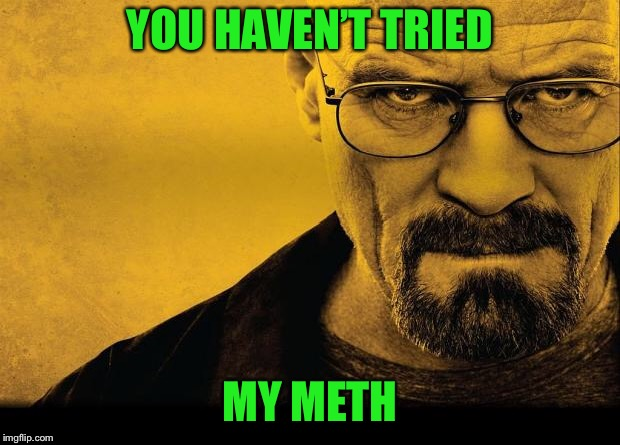 Breaking bad | YOU HAVEN'T TRIED MY METH | image tagged in breaking bad | made w/ Imgflip meme maker