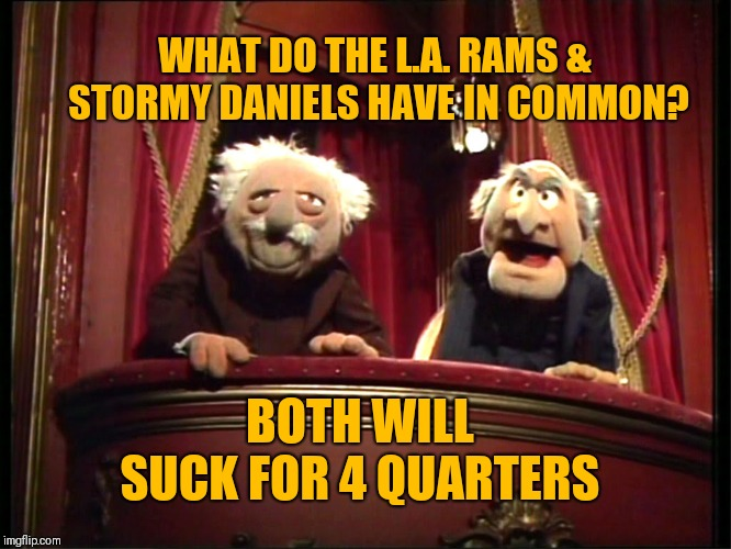 Statler and Waldorf | WHAT DO THE L.A. RAMS & STORMY DANIELS HAVE IN COMMON? BOTH WILL SUCK FOR 4 QUARTERS | image tagged in statler and waldorf | made w/ Imgflip meme maker
