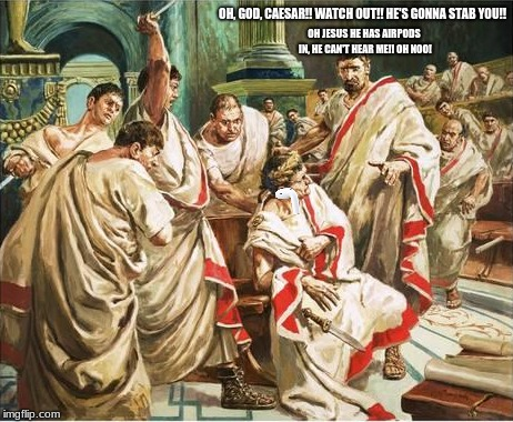 Ibi confregit olet. | OH, GOD, CAESAR!! WATCH OUT!! HE'S GONNA STAB YOU!! OH JESUS HE HAS AIRPODS IN, HE CAN'T HEAR ME!! OH NOO! | image tagged in julius caesar,memes | made w/ Imgflip meme maker