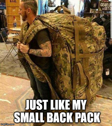 Big ass huge camo backpack ruckzak | JUST LIKE MY SMALL BACK PACK | image tagged in big ass huge camo backpack ruckzak | made w/ Imgflip meme maker