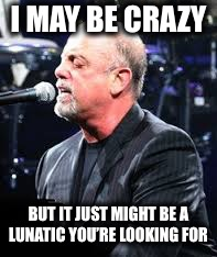 Billy Joel | I MAY BE CRAZY BUT IT JUST MIGHT BE A LUNATIC YOU'RE LOOKING FOR | image tagged in billy joel | made w/ Imgflip meme maker