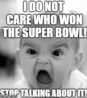 A message to my school | I DO NOT CARE WHO WON THE SUPER BOWL! STOP TALKING ABOUT IT! | image tagged in memes,angry baby,super bowl,superbowl | made w/ Imgflip meme maker
