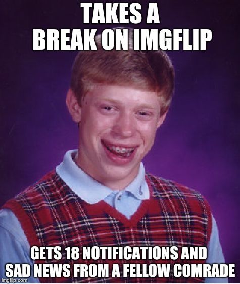 I think I'll get an extra break again to do some work |  TAKES A BREAK ON IMGFLIP; GETS 18 NOTIFICATIONS AND SAD NEWS FROM A FELLOW COMRADE | image tagged in memes,bad luck brian,meanwhile on imgflip,break | made w/ Imgflip meme maker