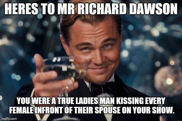 Leonardo Dicaprio Cheers | HERES TO MR RICHARD DAWSON YOU WERE A TRUE LADIES MAN KISSING EVERY FEMALE INFRONT OF THEIR SPOUSE ON YOUR SHOW. | image tagged in memes,leonardo dicaprio cheers,family feud | made w/ Imgflip meme maker