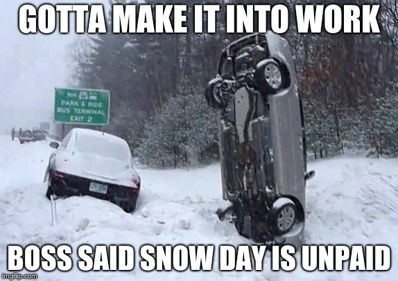 Unpaid Snow Day | GOTTA MAKE IT INTO WORK BOSS SAID SNOW DAY IS UNPAID | image tagged in work,work sucks,winter,winter is here,winter storm,fail of the day | made w/ Imgflip meme maker