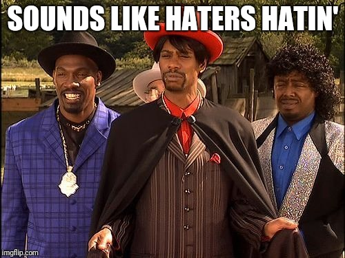 SOUNDS LIKE HATERS HATIN' | image tagged in dave chappelle player haters | made w/ Imgflip meme maker