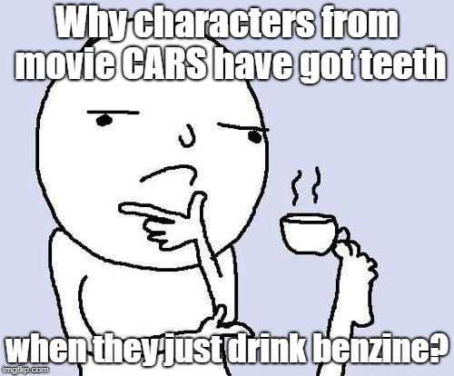 thinking meme | Why characters from movie CARS have got teeth when they just drink benzine? | image tagged in thinking meme | made w/ Imgflip meme maker