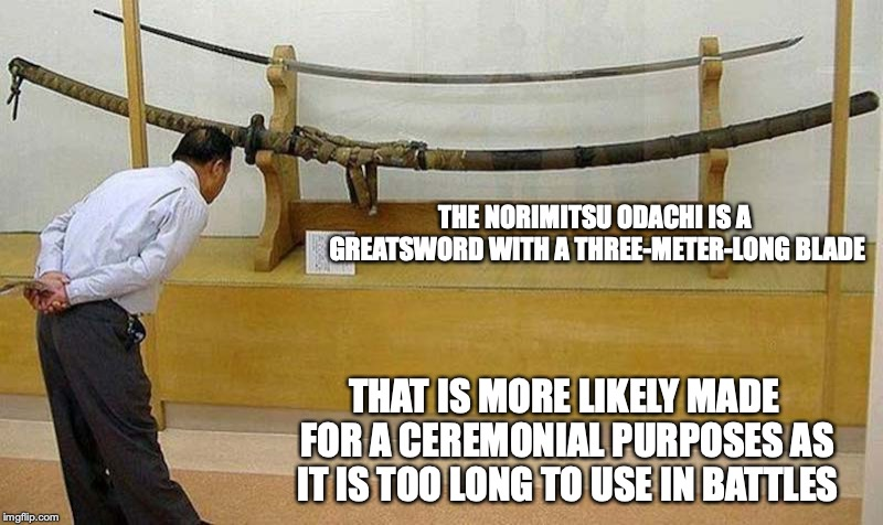 Norimitsu Odachi | THE NORIMITSU ODACHI IS A GREATSWORD WITH A THREE-METER-LONG BLADE THAT IS MORE LIKELY MADE FOR A CEREMONIAL PURPOSES AS IT IS TOO LONG TO U | image tagged in odachi,sword,japan,memes | made w/ Imgflip meme maker