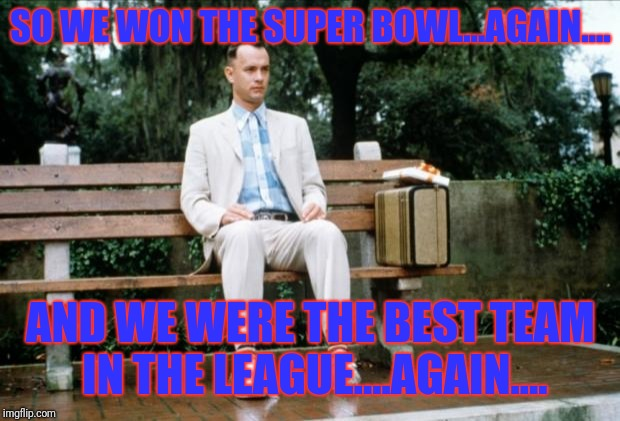Forrest Gump | SO WE WON THE SUPER BOWL...AGAIN.... AND WE WERE THE BEST TEAM IN THE LEAGUE....AGAIN.... | image tagged in forrest gump | made w/ Imgflip meme maker