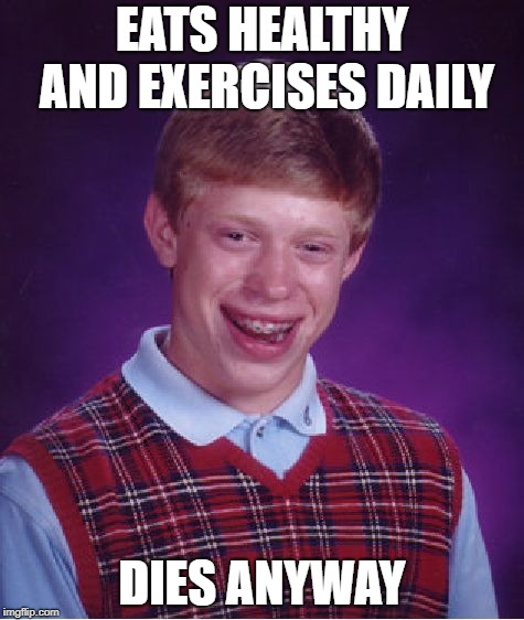 Bad Luck Brian Meme | EATS HEALTHY AND EXERCISES DAILY DIES ANYWAY | image tagged in memes,bad luck brian | made w/ Imgflip meme maker