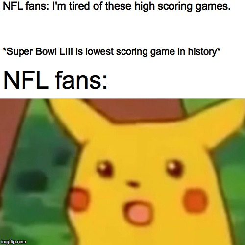 Surprised Pikachu |  NFL fans: I'm tired of these high scoring games. *Super Bowl LIII is lowest scoring game in history*; NFL fans: | image tagged in memes,surprised pikachu | made w/ Imgflip meme maker