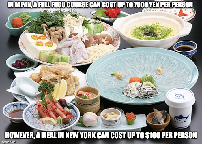 Full Course Fugu Dinner |  IN JAPAN, A FULL FUGU COURSE CAN COST UP TO 7000 YEN PER PERSON; HOWEVER, A MEAL IN NEW YORK CAN COST UP TO $100 PER PERSON | image tagged in full course,fugu,japan,memes,food | made w/ Imgflip meme maker