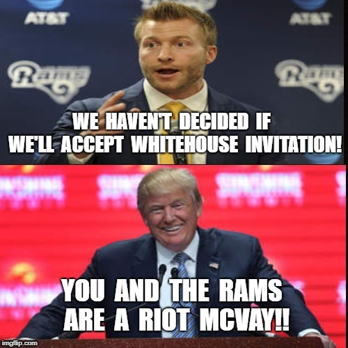 Rams, McVay, Whitehouse. | WE  HAVEN'T  DECIDED  IF  WE'LL  ACCEPT  WHITEHOUSE  INVITATION! YOU  AND  THE  RAMS  ARE  A  RIOT  MCVAY!! | image tagged in dumb,coach | made w/ Imgflip meme maker
