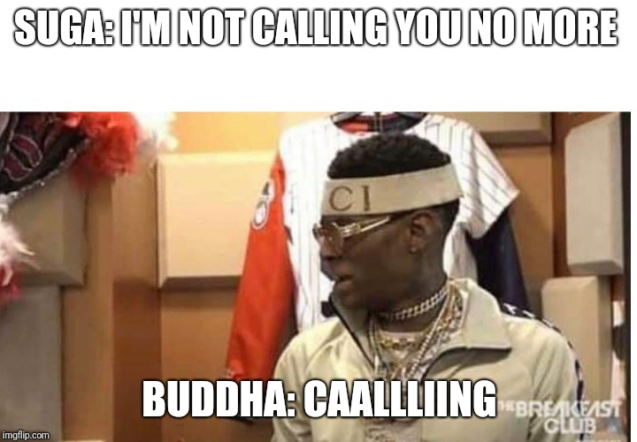 Soulja boy drake |  SUGA: I'M NOT CALLING YOU NO MORE; BUDDHA: CAALLLIING | image tagged in soulja boy drake | made w/ Imgflip meme maker