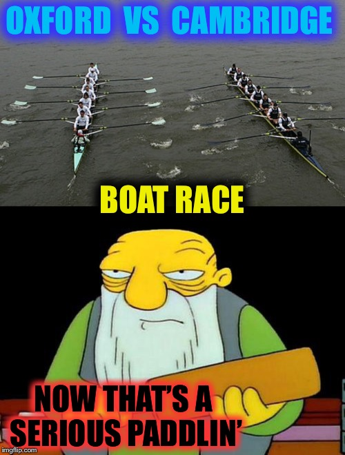Thanks to nixieknox for giving me the inspiration. | OXFORD  VS  CAMBRIDGE NOW THAT'S A SERIOUS PADDLIN' BOAT RACE | image tagged in that's a paddlin',oxford,cambridge,boat race,university,english | made w/ Imgflip meme maker