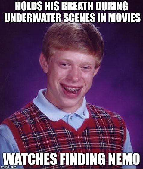 Bad Luck Brian | HOLDS HIS BREATH DURING UNDERWATER SCENES IN MOVIES WATCHES FINDING NEMO | image tagged in memes,bad luck brian,movies,finding nemo | made w/ Imgflip meme maker
