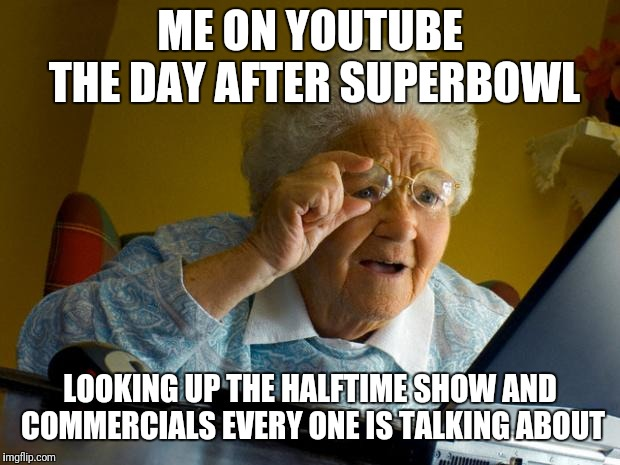 Old lady at computer finds the Internet | ME ON YOUTUBE THE DAY AFTER SUPERBOWL LOOKING UP THE HALFTIME SHOW AND COMMERCIALS EVERY ONE IS TALKING ABOUT | image tagged in old lady at computer finds the internet | made w/ Imgflip meme maker