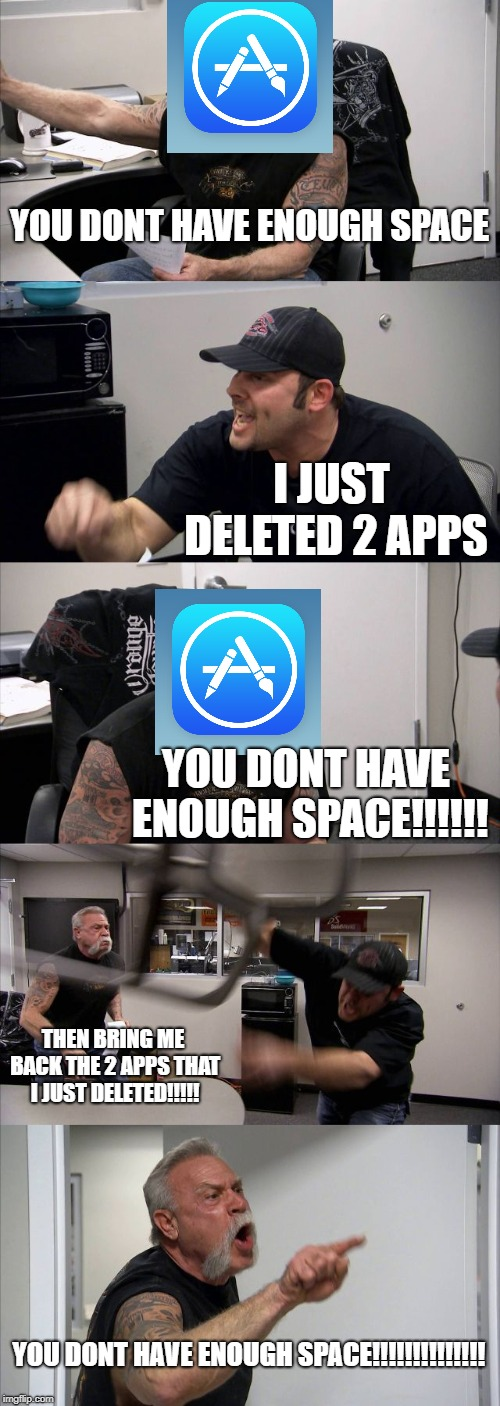 American Chopper Argument Meme | YOU DONT HAVE ENOUGH SPACE I JUST DELETED 2 APPS YOU DONT HAVE ENOUGH SPACE!!!!!! THEN BRING ME BACK THE 2 APPS THAT I JUST DELETED!!!!! YOU | image tagged in memes,american chopper argument | made w/ Imgflip meme maker