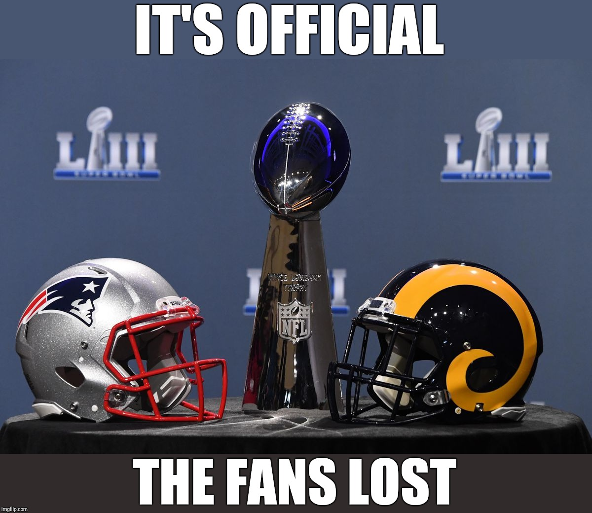 With all due respect to Gladys Knight | IT'S OFFICIAL THE FANS LOST | image tagged in super bowl liii,boring,los angeles rams,new england patriots | made w/ Imgflip meme maker