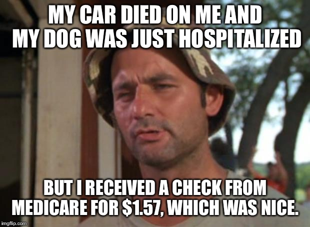 So I Got That Goin For Me Which Is Nice Meme | MY CAR DIED ON ME AND MY DOG WAS JUST HOSPITALIZED BUT I RECEIVED A CHECK FROM MEDICARE FOR $1.57, WHICH WAS NICE. | image tagged in memes,so i got that goin for me which is nice,AdviceAnimals | made w/ Imgflip meme maker
