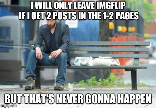 The sad truth of many like me also I'm about to reach 10k | I WILL ONLY LEAVE IMGFLIP IF I GET 2 POSTS IN THE 1-2 PAGES BUT THAT'S NEVER GONNA HAPPEN | image tagged in memes,sad keanu,meanwhile on imgflip | made w/ Imgflip meme maker