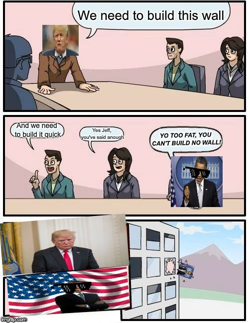 Boardroom Meeting Suggestion Meme | We need to build this wall And we need to build it quick Yes Jeff, you've said anough YO TOO FAT, YOU CAN'T BUILD NO WALL! | image tagged in memes,boardroom meeting suggestion | made w/ Imgflip meme maker