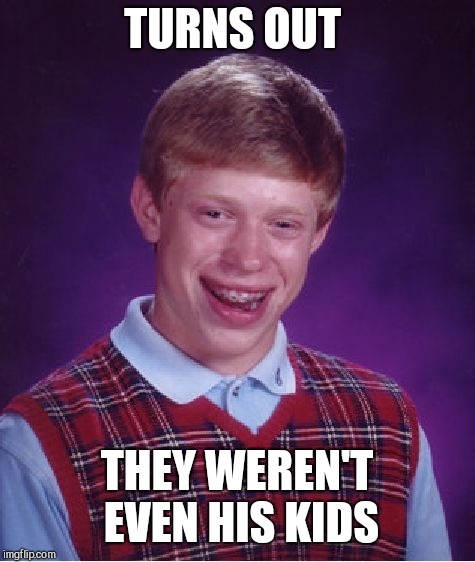 Bad Luck Brian Meme | TURNS OUT THEY WEREN'T EVEN HIS KIDS | image tagged in memes,bad luck brian | made w/ Imgflip meme maker