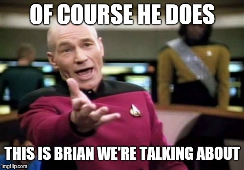 Picard Wtf Meme | OF COURSE HE DOES THIS IS BRIAN WE'RE TALKING ABOUT | image tagged in memes,picard wtf | made w/ Imgflip meme maker