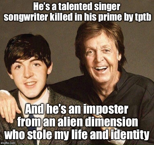 Fail and Paul | He's a talented singer songwriter killed in his prime by tptb And he's an imposter from an alien dimension who stole my life and identity | made w/ Imgflip meme maker