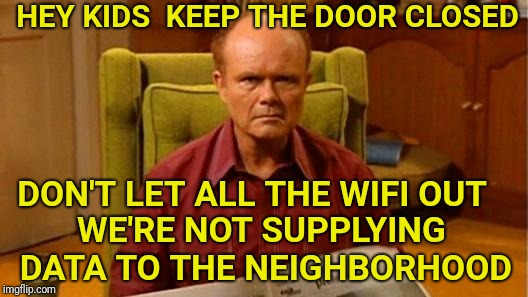 Red Forman Dumbass |  HEY KIDS  KEEP THE DOOR CLOSED; DON'T LET ALL THE WIFI OUT; WE'RE NOT SUPPLYING DATA TO THE NEIGHBORHOOD | image tagged in red forman dumbass,wifi,data,neighborhood | made w/ Imgflip meme maker