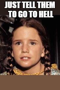 Laura Ingalls | JUST TELL THEM TO GO TO HELL | image tagged in laura ingalls | made w/ Imgflip meme maker