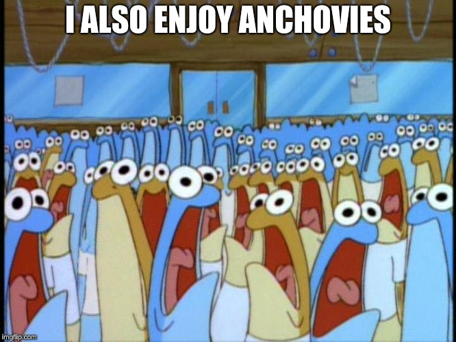 anchovies | I ALSO ENJOY ANCHOVIES | image tagged in anchovies | made w/ Imgflip meme maker