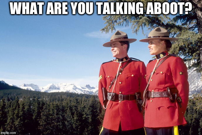Mounties | WHAT ARE YOU TALKING ABOOT? | image tagged in mounties | made w/ Imgflip meme maker