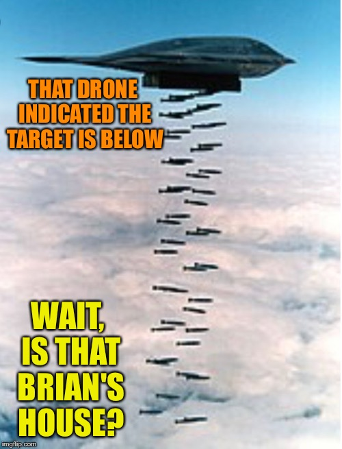 THAT DRONE INDICATED THE TARGET IS BELOW WAIT, IS THAT BRIAN'S HOUSE? | made w/ Imgflip meme maker