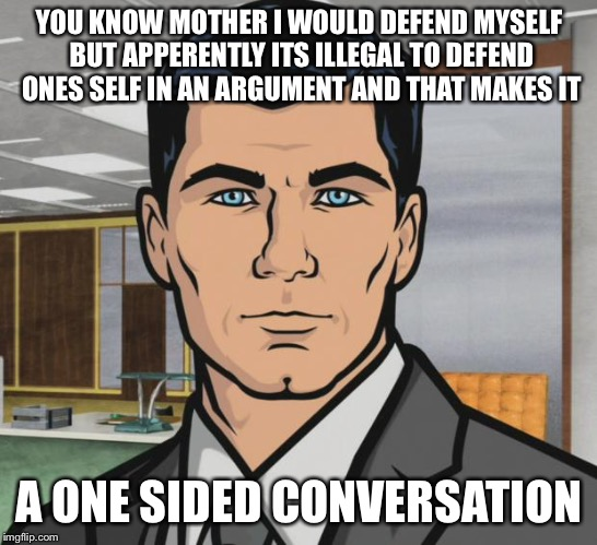 Archer Meme | YOU KNOW MOTHER I WOULD DEFEND MYSELF BUT APPERENTLY ITS ILLEGAL TO DEFEND ONES SELF IN AN ARGUMENT AND THAT MAKES IT A ONE SIDED CONVERSATI | image tagged in memes,archer | made w/ Imgflip meme maker