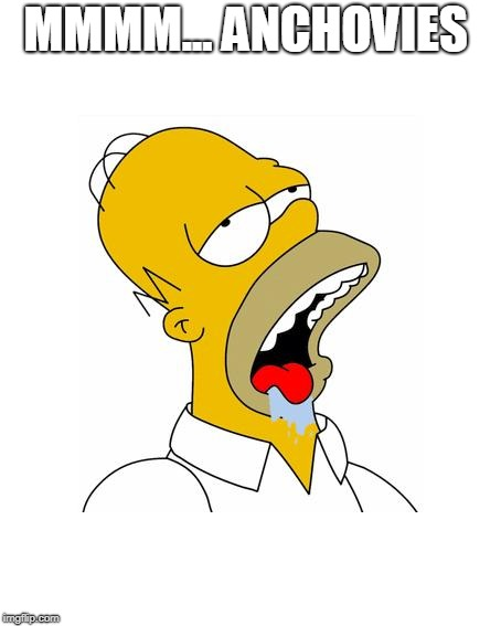 Homer Simpson Drooling | MMMM... ANCHOVIES | image tagged in homer simpson drooling | made w/ Imgflip meme maker