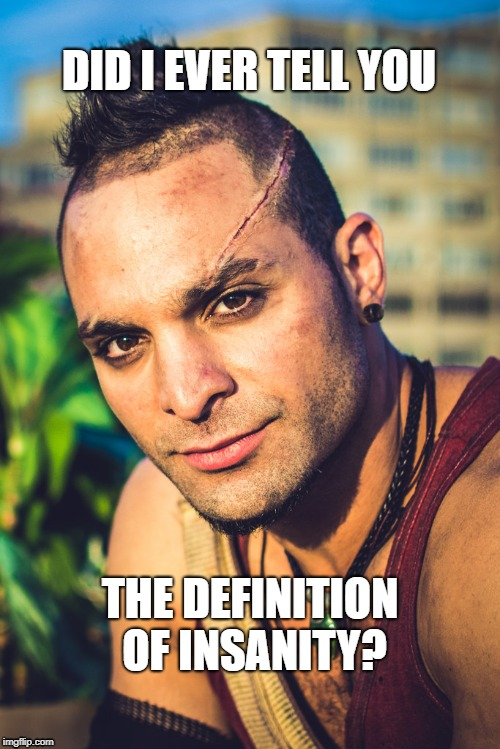 Vaas Montenegro - The Definition of Insanity | DID I EVER TELL YOU THE DEFINITION OF INSANITY? | image tagged in far cry,far cry 3,vaas,montenegro,vaas montenegro,villain | made w/ Imgflip meme maker
