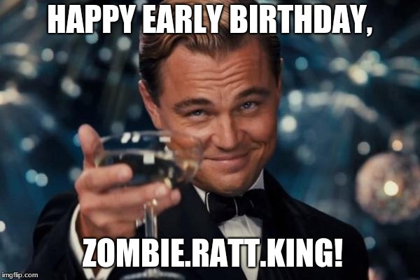 Leonardo Dicaprio Cheers Meme | HAPPY EARLY BIRTHDAY, ZOMBIE.RATT.KING! | image tagged in memes,leonardo dicaprio cheers | made w/ Imgflip meme maker