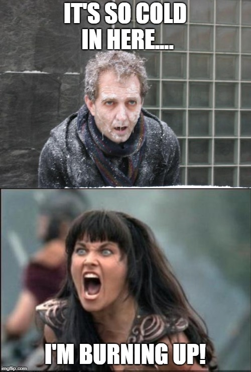IT'S SO COLD IN HERE.... I'M BURNING UP! | image tagged in angry xena,ice freeze cold | made w/ Imgflip meme maker