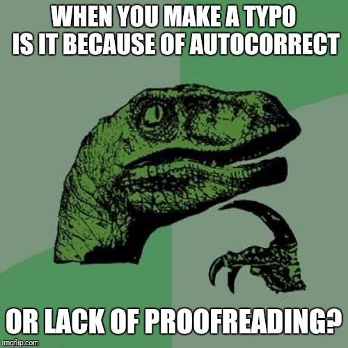 Hmmmmmm | WHEN YOU MAKE A TYPO IS IT BECAUSE OF AUTOCORRECT OR LACK OF PROOFREADING? | image tagged in own your ish,honestly,lost art,proofreading,autocorrect,the struggle is real | made w/ Imgflip meme maker