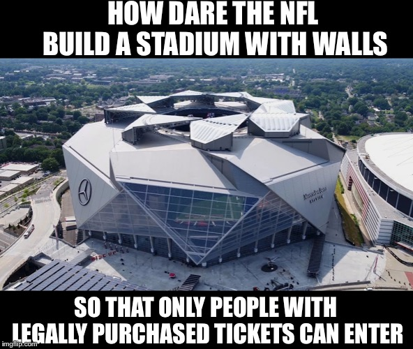 NFL walls | HOW DARE THE NFL BUILD A STADIUM WITH WALLS SO THAT ONLY PEOPLE WITH LEGALLY PURCHASED TICKETS CAN ENTER | image tagged in mercedes benz stadium,build a wall,donald trump,political meme,memes | made w/ Imgflip meme maker