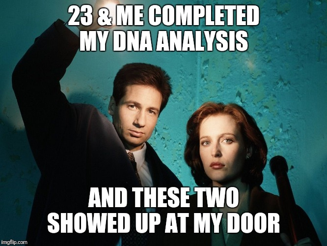 X files | 23 & ME COMPLETED MY DNA ANALYSIS AND THESE TWO SHOWED UP AT MY DOOR | image tagged in x files | made w/ Imgflip meme maker