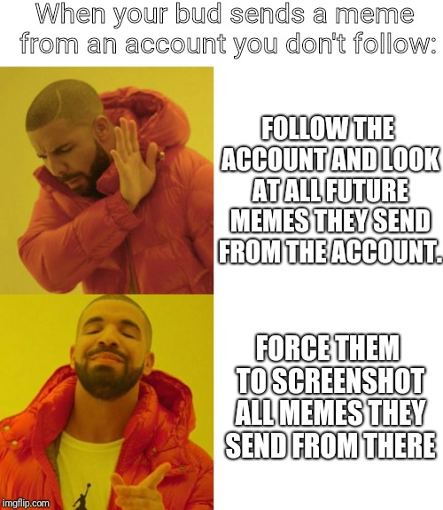 Kanye no kanye yes | When your bud sends a meme from an account you don't follow: FOLLOW THE ACCOUNT AND LOOK AT ALL FUTURE MEMES THEY SEND FROM THE ACCOUNT. FOR | image tagged in kanye no kanye yes | made w/ Imgflip meme maker