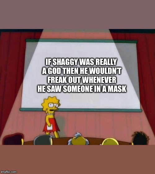 Lisa Simpson's Presentation | IF SHAGGY WAS REALLY A GOD THEN HE WOULDN'T FREAK OUT WHENEVER HE SAW SOMEONE IN A MASK | image tagged in lisa simpson's presentation | made w/ Imgflip meme maker