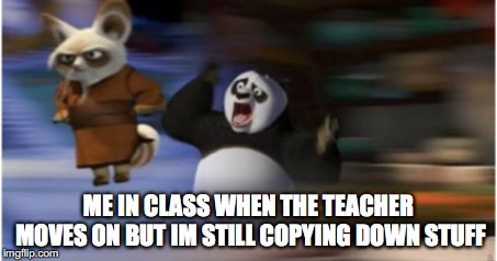 math class: a summary | ME IN CLASS WHEN THE TEACHER MOVES ON BUT IM STILL COPYING DOWN STUFF | image tagged in kung fu panda,class,math teacher,teacher meme,unhelpful teacher | made w/ Imgflip meme maker