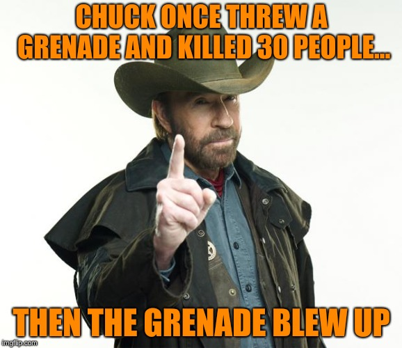 Don't mess with Chuck Norris | CHUCK ONCE THREW A GRENADE AND KILLED 30 PEOPLE... THEN THE GRENADE BLEW UP | image tagged in memes,chuck norris finger,chuck norris,grenade,memelord344,funny | made w/ Imgflip meme maker